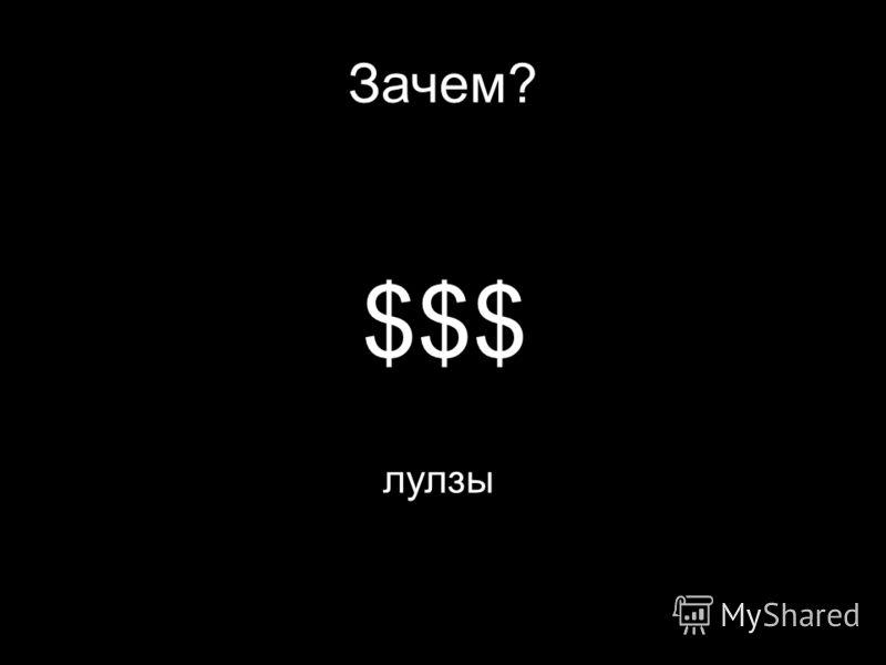 Зачем? $$$ лулзы