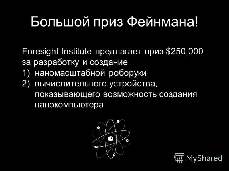Большой приз Фейнмана! Foresight Institute предлагает приз $250,000 за разработку и создание 1)наномасштабной роборуки 2)вычислительного устройства, показывающего возможность создания нанокомпьютера