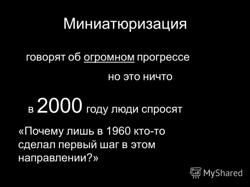 Миниатюризация говорят об огромном прогрессе но это ничто в 2000 году люди спросят «Почему лишь в 1960 кто-то сделал первый шаг в этом направлении?»