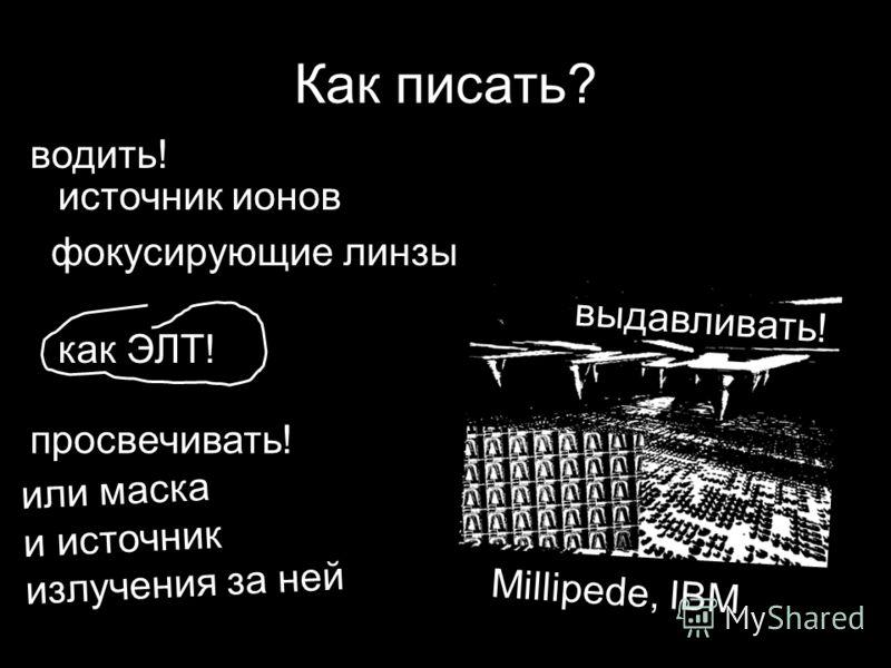 Как писать? источник ионов фокусирующие линзы как ЭЛТ! или маска и источник излучения за ней Millipede, IBM водить! просвечивать! выдавливать!