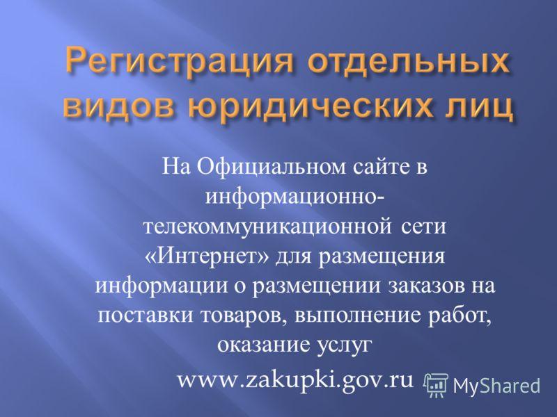 На Официальном сайте в информационно - телекоммуникационной сети « Интернет » для размещения информации о размещении заказов на поставки товаров, выполнение работ, оказание услуг www.zakupki.gov.ru