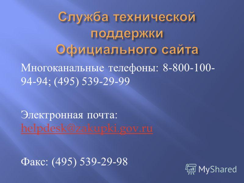 Многоканальные телефоны : 8-800-100- 94-94; (495) 539-29-99 Электронная почта : helpdesk@zakupki.gov.ru helpdesk@zakupki.gov.ru Факс : (495) 539-29-98