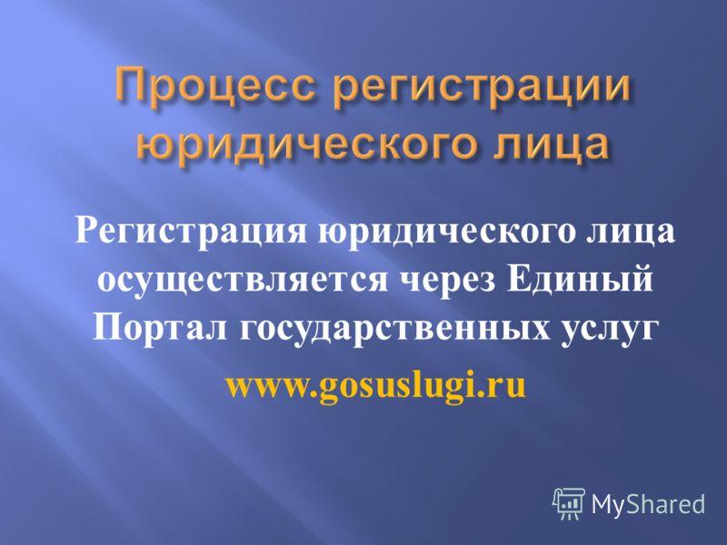 Регистрация юридического лица осуществляется через Единый Портал государственных услуг www.gosuslugi.ru