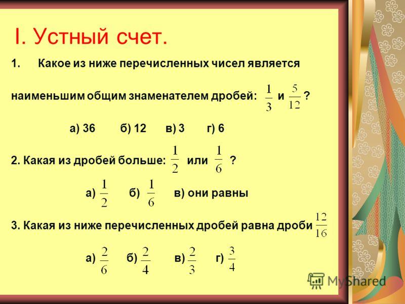 I. Устный счет. 1.Какое из ниже перечисленных чисел является наименьшим общим знаменателем дробей: и ? а) 36 б) 12 в) 3 г) 6 2. Какая из дробей больше: или ? а) б) в) они равны 3. Какая из ниже перечисленных дробей равна дроби а) б) в) г)