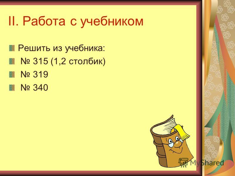 II. Работа с учебником Решить из учебника: 315 (1,2 столбик) 319 340