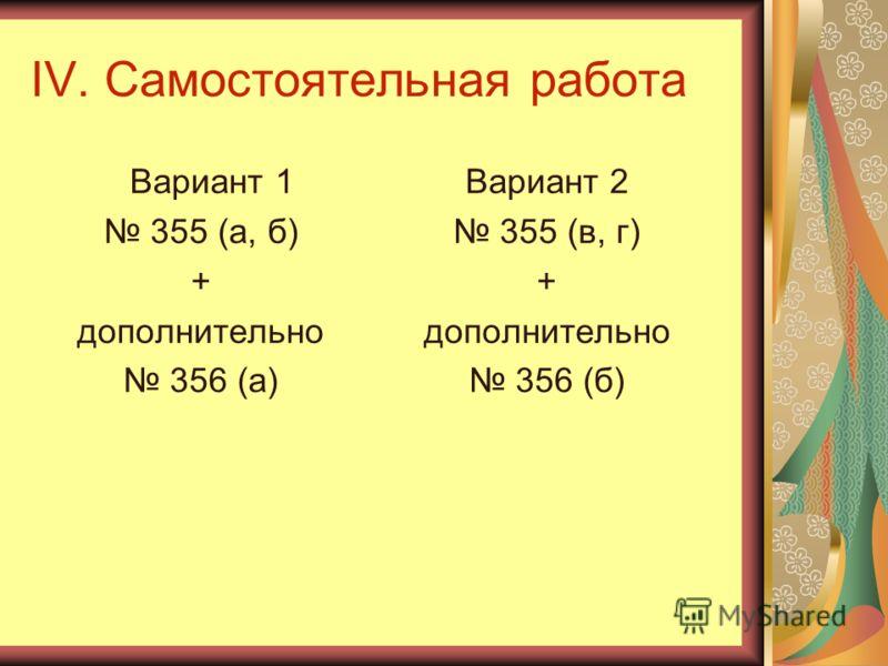 IV. Самостоятельная работа Вариант 1 355 (а, б) + дополнительно 356 (а) Вариант 2 355 (в, г) + дополнительно 356 (б)