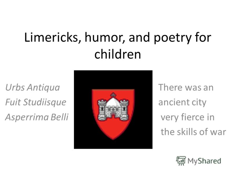Limericks, humor, and poetry for children Urbs Antiqua There was an Fuit Studiisque ancient city Asperrima Belli very fierce in the skills of war