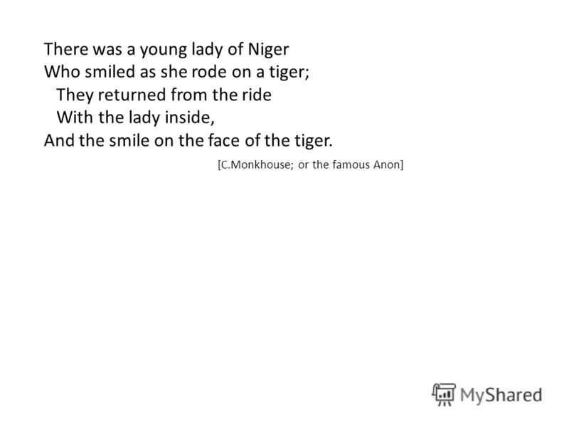 There was a young lady of Niger Who smiled as she rode on a tiger; They returned from the ride With the lady inside, And the smile on the face of the tiger. [C.Monkhouse; or the famous Anon]