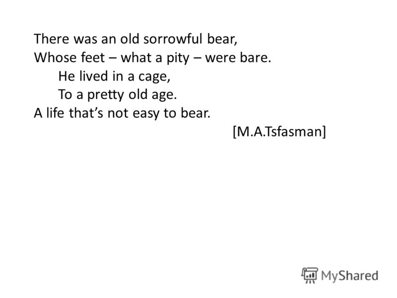There was an old sorrowful bear, Whose feet – what a pity – were bare. He lived in a cage, To a pretty old age. A life thats not easy to bear. [M.A.Tsfasman]