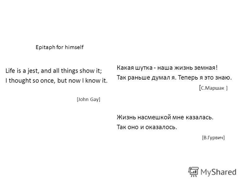 Epitaph for himself Life is a jest, and all things show it; I thought so once, but now I know it. [John Gay] Какая шутка - наша жизнь земная! Так раньше думал я. Теперь я это знаю. [ С.Маршак ] Жизнь насмешкой мне казалась. Так оно и оказалось. [В.Гу