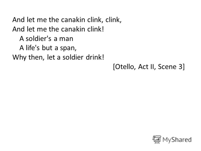And let me the canakin clink, clink, And let me the canakin clink! A soldier's a man A life's but a span, Why then, let a soldier drink! [Otello, Act II, Scene 3]
