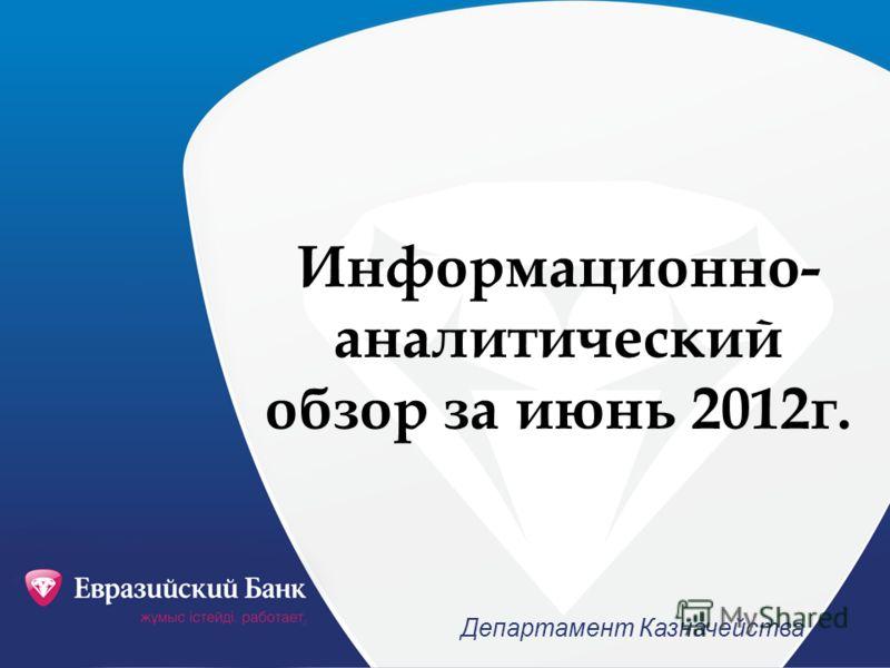 Информационно- аналитический обзор за июнь 2012г. Департамент Казначейства