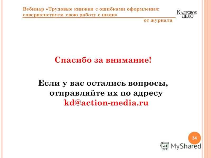 Спасибо за внимание! Если у вас остались вопросы, отправляйте их по адресу kd@action-media.ru 34 Вебинар «Трудовые книжки с ошибками оформления: совершенствуем свою работу с ними» от журнала