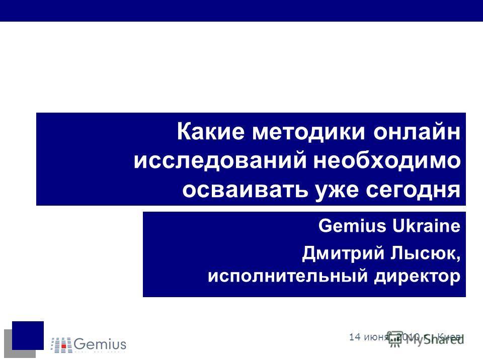 Какие методики онлайн исследований необходимо осваивать уже сегодня Gemius Ukraine Дмитрий Лысюк, исполнительный директор 14 июня, 2010 г., Киев