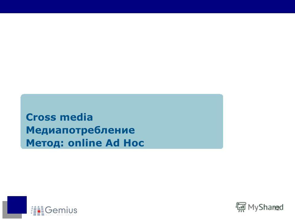 12 Cross media Медиапотребление Метод: online Ad Hoc