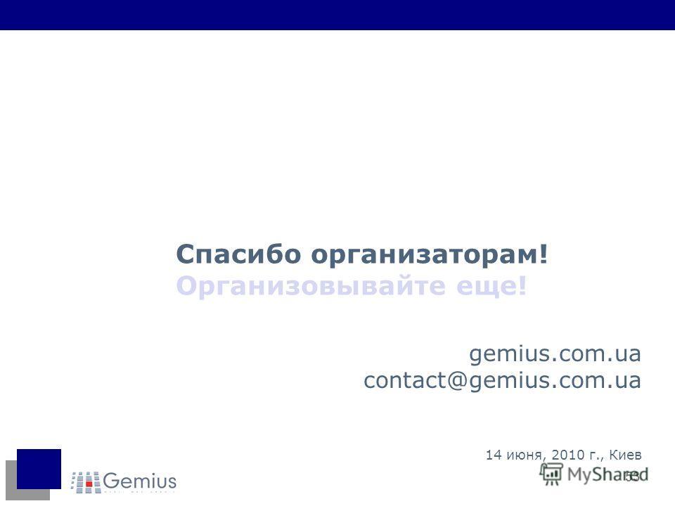53 gemius.com.ua contact@gemius.com.ua 14 июня, 2010 г., Киев Спасибо организаторам! Организовывайте еще!