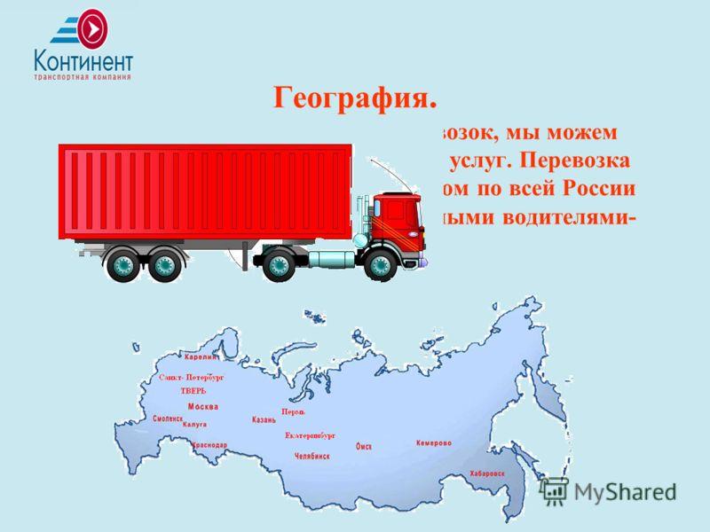 География. Расширяя географию грузоперевозок, мы можем предложить Вам широкий спектр услуг. Перевозка грузов автомобильным транспортом по всей России производится опытными и надежными водителями- экспедиторами