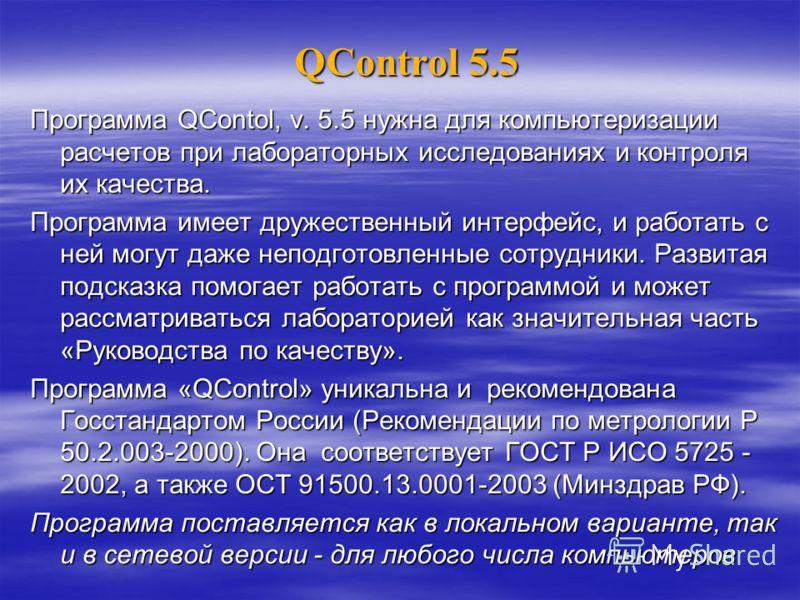 QControl 5.5 Программа QContol, v. 5.5 нужна для компьютеризации расчетов при лабораторных исследованиях и контроля их качества. Программа имеет дружественный интерфейс, и работать с ней могут даже неподготовленные сотрудники. Развитая подсказка помо