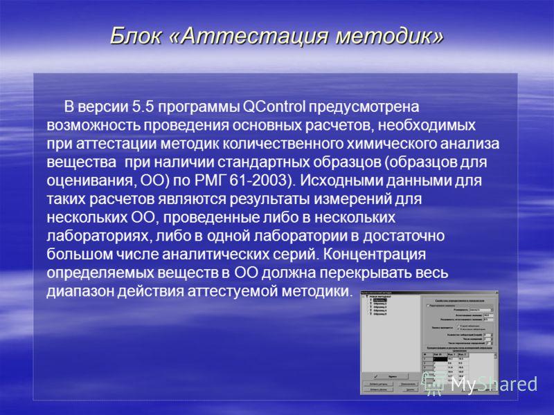 Блок «Аттестация методик» В версии 5.5 программы QControl предусмотрена возможность проведения основных расчетов, необходимых при аттестации методик количественного химического анализа вещества при наличии стандартных образцов (образцов для оценивани