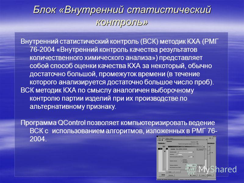 Блок «Внутренний статистический контроль» Внутренний статистический контроль (ВСК) методик КХА (РМГ 76-2004 «Внутренний контроль качества результатов количественного химического анализа») представляет собой способ оценки качества КХА за некоторый, об