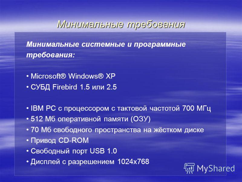 Минимальные требования Минимальные системные и программные требования: Microsoft® Windows® XP СУБД Firebird 1.5 или 2.5 IBM PC с процессором с тактовой частотой 700 МГц 512 Мб оперативной памяти (ОЗУ) 70 Мб свободного пространства на жёстком диске Пр