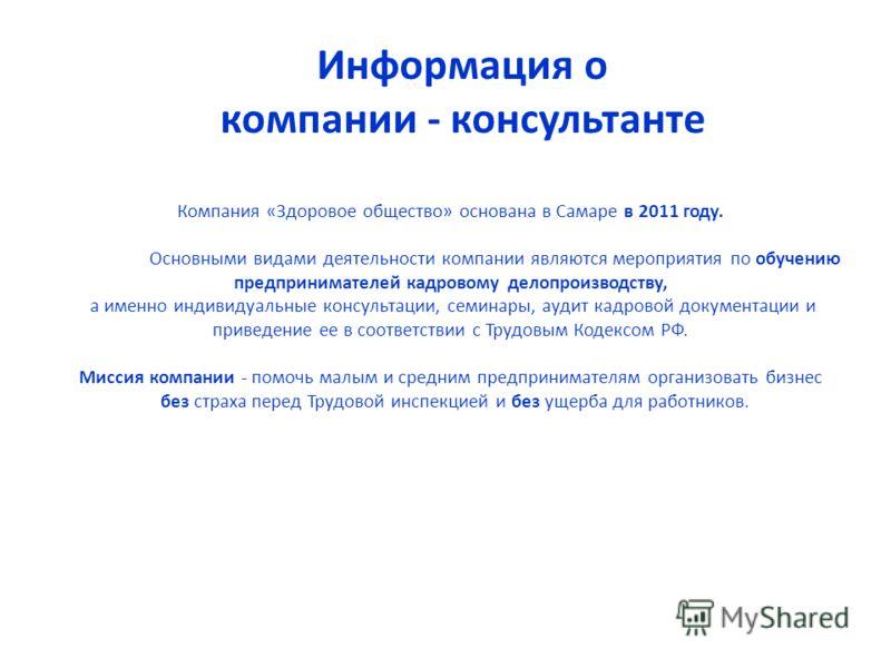 Информация о компании - консультанте Компания «Здоровое общество» основана в Самаре в 2011 году. Основными видами деятельности компании являются мероприятия по обучению предпринимателей кадровому делопроизводству, а именно индивидуальные консультации