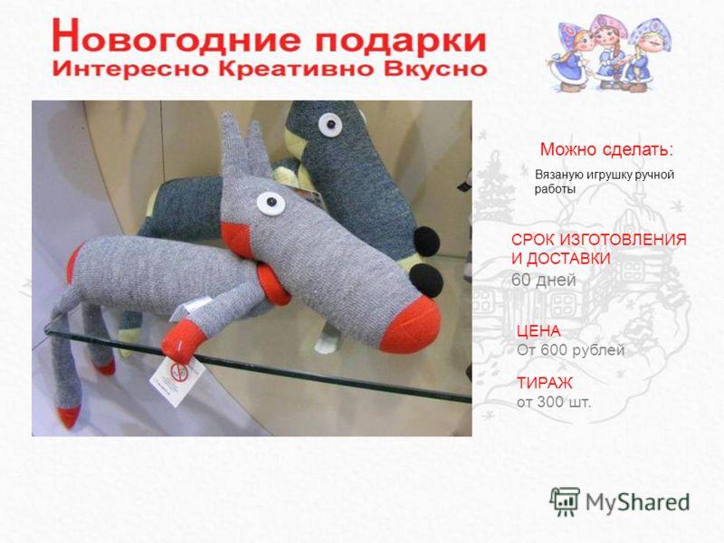 Вязаную игрушку ручной работы Можно сделать: ЦЕНА От 600 рублей ТИРАЖ от 300 шт. СРОК ИЗГОТОВЛЕНИЯ И ДОСТАВКИ 60 дней
