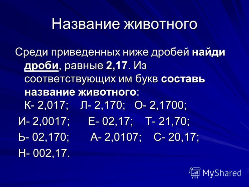 Название животного Среди приведенных ниже дробей найди дроби, равные 2,17. Из соответствующих им букв составь название животного: К- 2,017; Л- 2,170; О- 2,1700; И- 2,0017; Е- 02,17; Т- 21,70; И- 2,0017; Е- 02,17; Т- 21,70; Ь- 02,170; А- 2,0107; С- 20