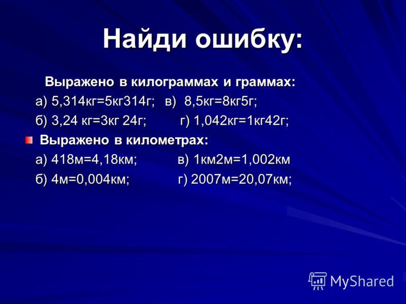 Найди ошибку: Выражено в килограммах и граммах: а) 5,314кг=5кг314г; в) 8,5кг=8кг5г; а) 5,314кг=5кг314г; в) 8,5кг=8кг5г; б) 3,24 кг=3кг 24г; г) 1,042кг=1кг42г; б) 3,24 кг=3кг 24г; г) 1,042кг=1кг42г; Выражено в километрах: а) 418м=4,18км; в) 1км2м=1,00