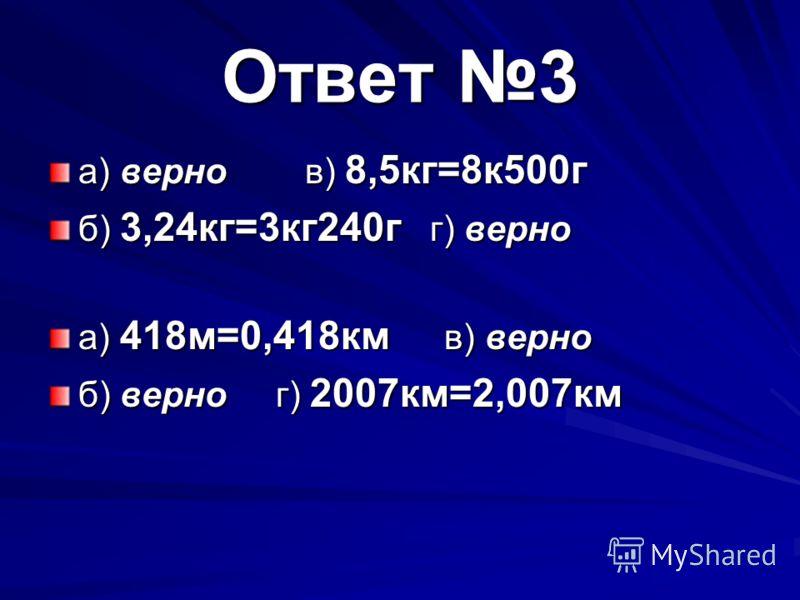 Ответ 3 а) верно в) 8,5кг=8к500г б) 3,24кг=3кг240г г) верно а) 418м=0,418км в) верно б) верно г) 2007км=2,007км