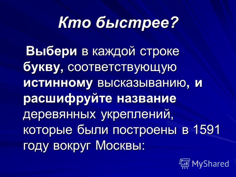 Кто быстрее? Выбери в каждой строке букву, соответствующую истинному высказыванию, и расшифруйте название деревянных укреплений, которые были построены в 1591 году вокруг Москвы: