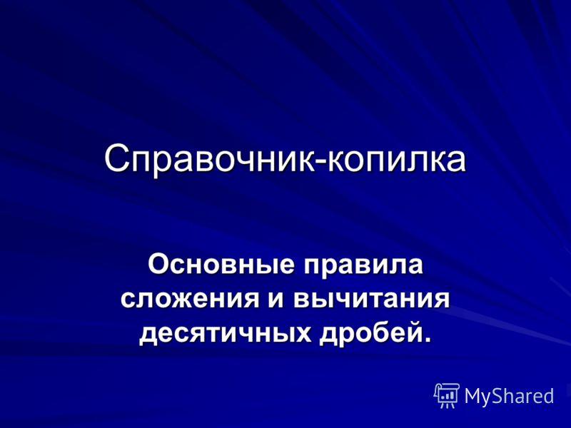 Справочник-копилка Основные правила сложения и вычитания десятичных дробей.