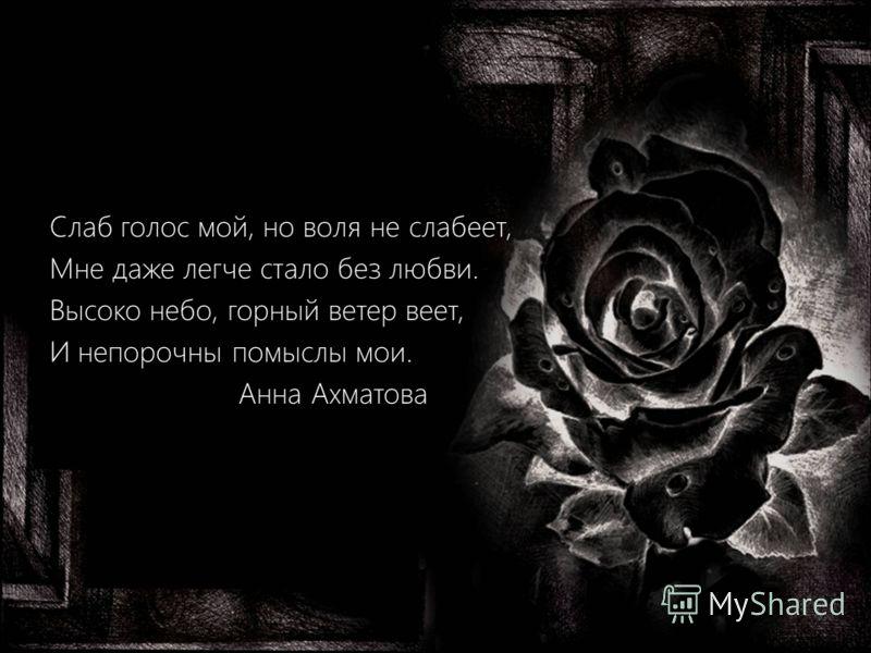 Слаб голос мой, но воля не слабеет, Мне даже легче стало без любви. Высоко небо, горный ветер веет, И непорочны помыслы мои. Анна Ахматова