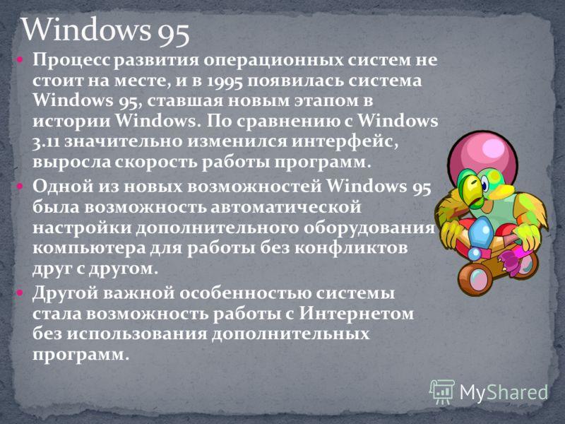 Процесс развития операционных систем не стоит на месте, и в 1995 появилась система Windows 95, ставшая новым этапом в истории Windows. По сравнению с Windows 3.11 значительно изменился интерфейс, выросла скорость работы программ. Одной из новых возмо