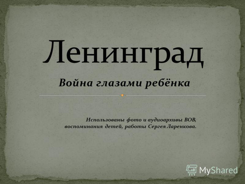Война глазами ребёнка Использованы фото и аудиоархивы ВОВ, воспоминания детей, работы Сергея Ларенкова.