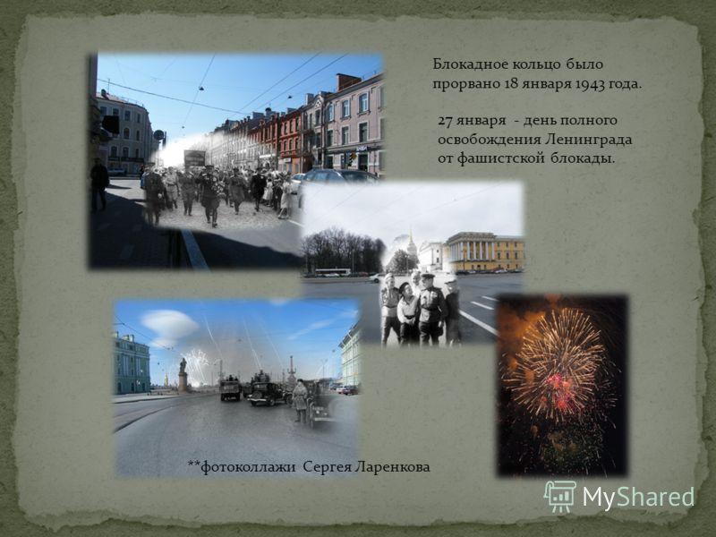 Блокадное кольцо было прорвано 18 января 1943 года. 27 января - день полного освобождения Ленинграда от фашистской блокады. **фотоколлажи Сергея Ларенкова