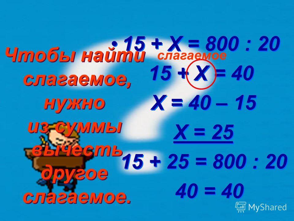 100 X – 20 = 40 6 X – 20 = 240 X = 240 + 20 X = 260 260 – 20 = 40 6 240 = 240 X – 20 = 40 6 X – 20 = 240 X = 240 + 20 X = 260 260 – 20 = 40 6 240 = 240 уменьшаемое Чтобы найти уменьшаемое, нужно к разности прибавить вычитаемое. Чтобы найти уменьшаемо