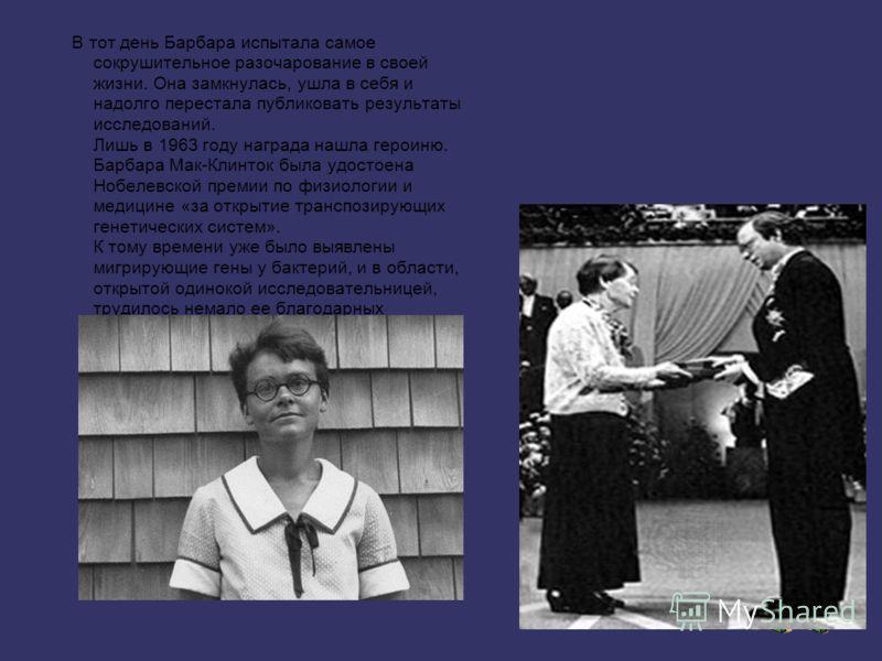 В тот день Барбара испытала самое сокрушительное разочарование в своей жизни. Она замкнулась, ушла в себя и надолго перестала публиковать результаты исследований. Лишь в 1963 году награда нашла героиню. Барбара Мак-Клинток была удостоена Нобелевской