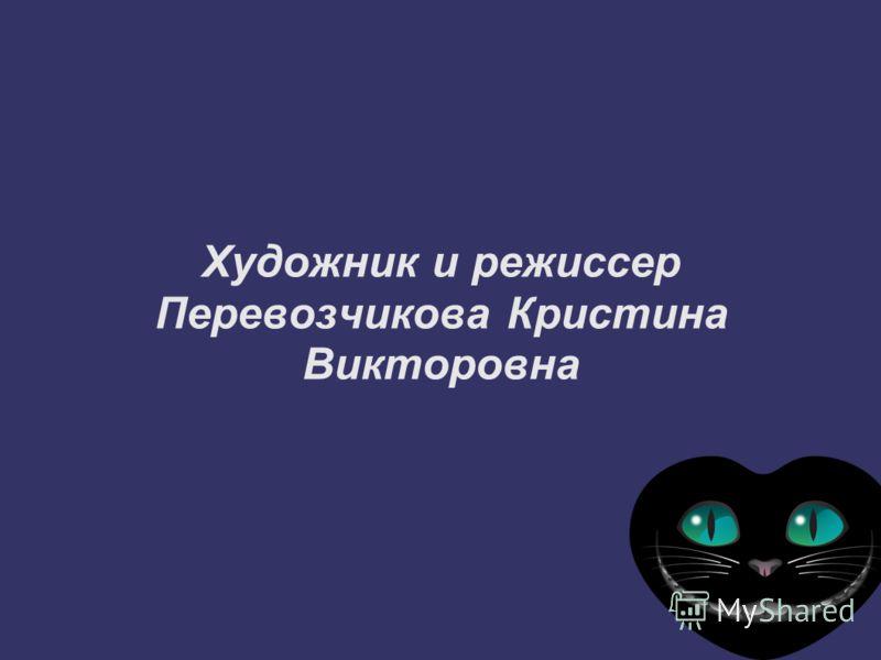 Художник и режиссер Перевозчикова Кристина Викторовна
