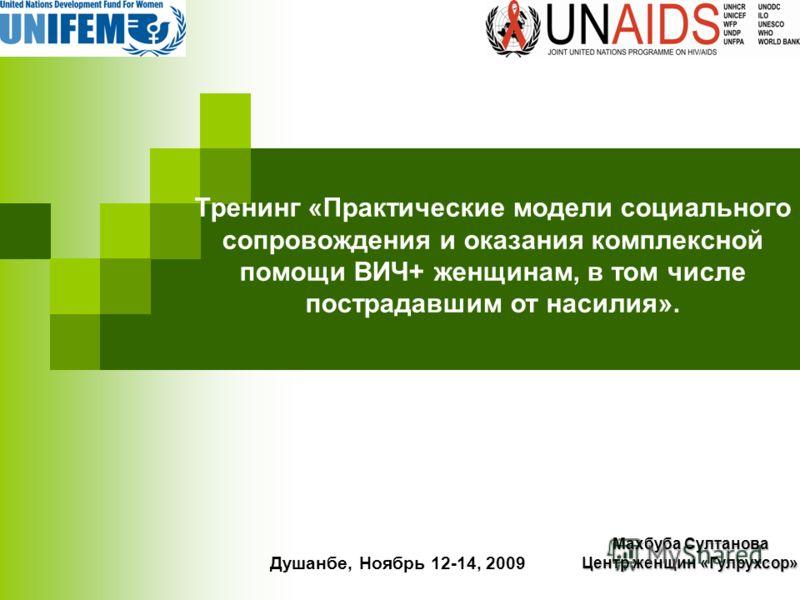 Тренинг «Практические модели социального сопровождения и оказания комплексной помощи ВИЧ+ женщинам, в том числе пострадавшим от насилия». Душанбе, Ноябрь 12-14, 2009 Махбуба Султанова Центр женщин «Гулрухсор»