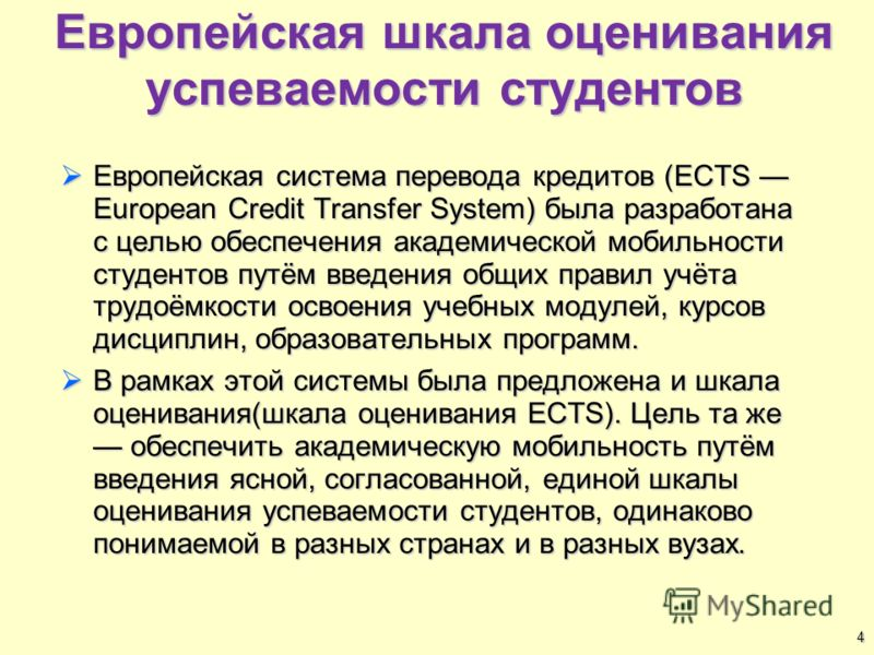 Европейская шкала оценивания успеваемости студентов Европейская система перевода кредитов (ECTS European Credit Transfer System) была разработана с целью обеспечения академической мобильности студентов путём введения общих правил учёта трудоёмкости о