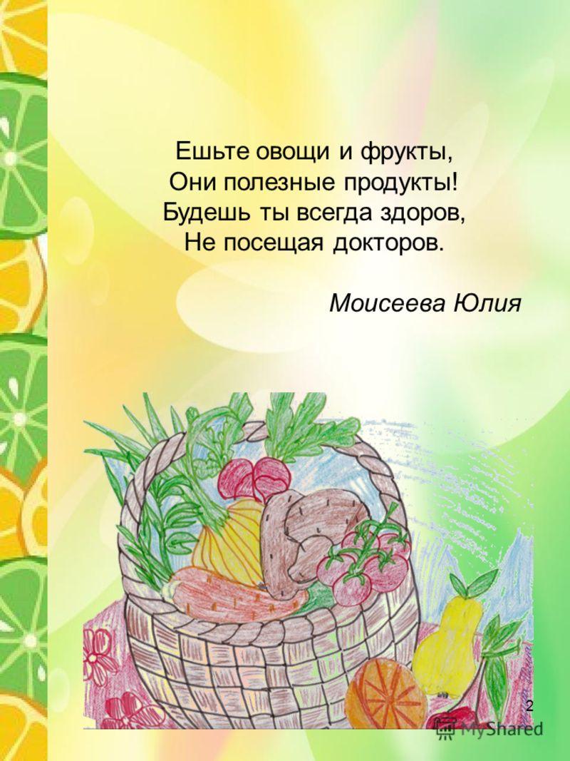 Ешьте овощи и фрукты, Они полезные продукты! Будешь ты всегда здоров, Не посещая докторов. Моисеева Юлия 2