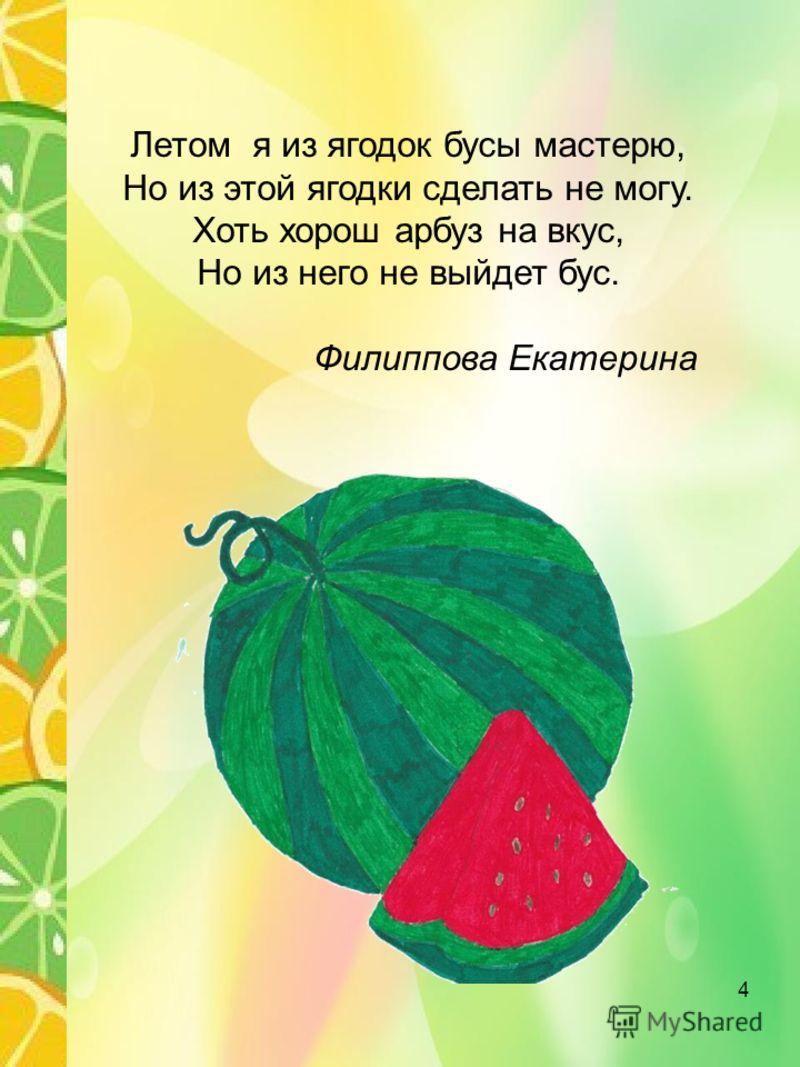 Летом я из ягодок бусы мастерю, Но из этой ягодки сделать не могу. Хоть хорош арбуз на вкус, Но из него не выйдет бус. Филиппова Екатерина 4