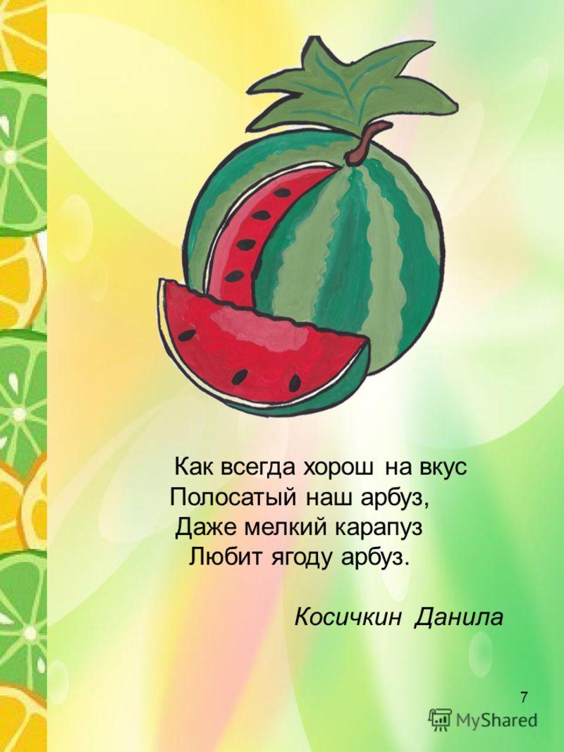 Как всегда хорош на вкус Полосатый наш арбуз, Даже мелкий карапуз Любит ягоду арбуз. Косичкин Данила 7