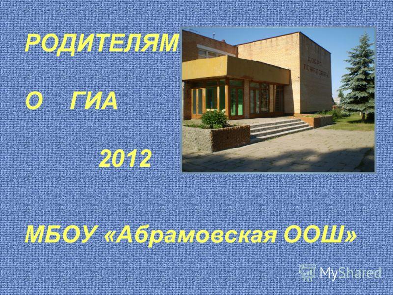 РОДИТЕЛЯМ О ГИА 2012 МБОУ «Абрамовская ООШ»