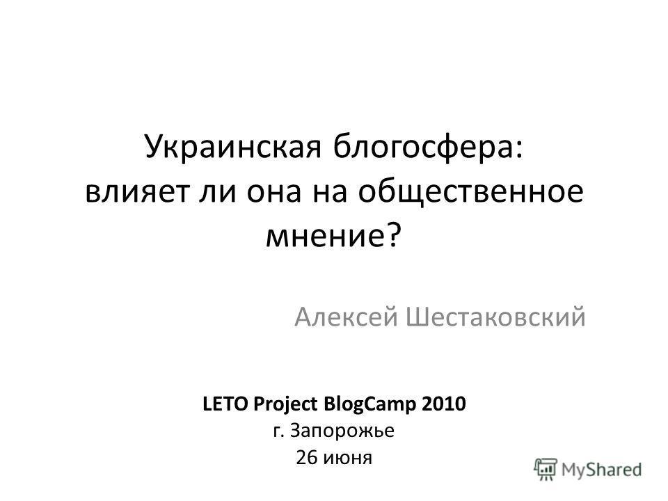 Украинская блогосфера: влияет ли она на общественное мнение? Алексей Шестаковский LETO Project BlogCamp 2010 г. Запорожье 26 июня