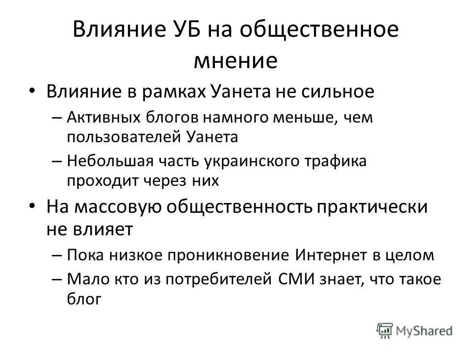Влияние УБ на общественное мнение Влияние в рамках Уанета не сильное – Активных блогов намного меньше, чем пользователей Уанета – Небольшая часть украинского трафика проходит через них На массовую общественность практически не влияет – Пока низкое пр