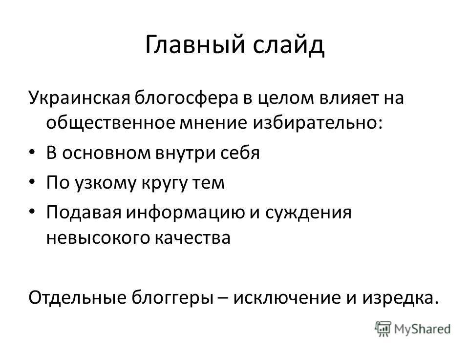 Главный слайд Украинская блогосфера в целом влияет на общественное мнение избирательно: В основном внутри себя По узкому кругу тем Подавая информацию и суждения невысокого качества Отдельные блоггеры – исключение и изредка.