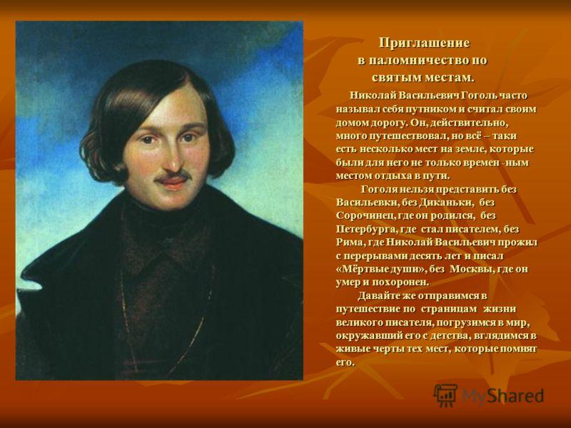 Приглашение в паломничество по святым местам. Николай Васильевич Гоголь часто называл себя путником и считал своим домом дорогу. Он, действительно, много путешествовал, но всё – таки есть несколько мест на земле, которые были для него не только време