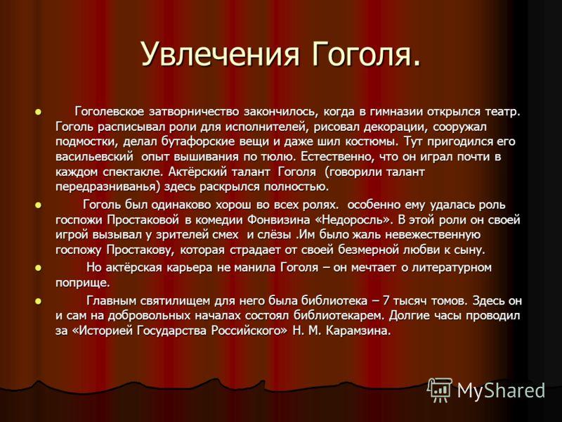 Увлечения Гоголя. Гоголевское затворничество закончилось, когда в гимназии открылся театр. Гоголь расписывал роли для исполнителей, рисовал декорации, сооружал подмостки, делал бутафорские вещи и даже шил костюмы. Тут пригодился его васильевский опыт